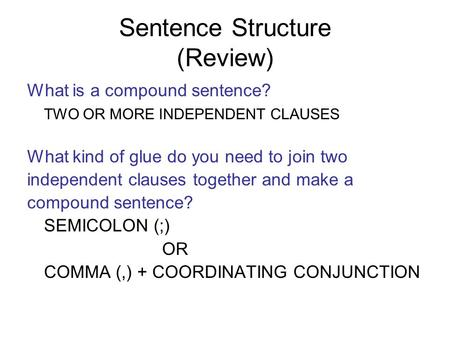 Sentence Structure (Review) What is a compound sentence? TWO OR MORE INDEPENDENT CLAUSES What kind of glue do you need to join two independent clauses.