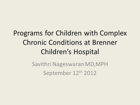 Programs for Children with Complex Chronic Conditions at Brenner Childrens Hospital Savithri Nageswaran MD,MPH September 12 th 2012.