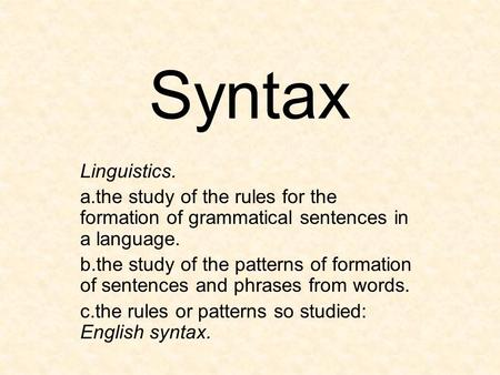 Syntax Linguistics. a.the study of the rules for the formation of grammatical sentences in a language. b.the study of the patterns of formation of sentences.