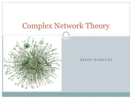 NILOY GANGULY Complex Network Theory. Complex Networks ? Real-World Networks (as Complex Networks) Large network size Heterogeneous network elements Diverse.