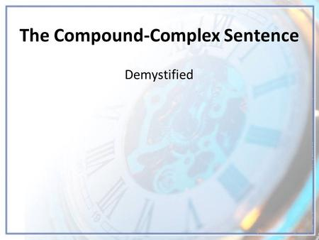 The Compound-Complex Sentence Demystified. Compound-Complex Sentences Definition A compound-complex sentence has one complex sentence joined to a simple.