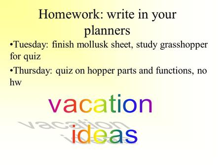Homework: write in your planners Tuesday: finish mollusk sheet, study grasshopper for quiz Thursday: quiz on hopper parts and functions, no hw.