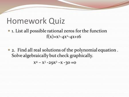 Homework Quiz 1. List all possible rational zeros for the function f(x)=x 3 -4x 2 -4x+16 2. Find all real solutions of the polynomial equation. Solve algebraically.