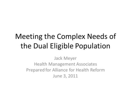 Meeting the Complex Needs of the Dual Eligible Population Jack Meyer Health Management Associates Prepared for Alliance for Health Reform June 3, 2011.