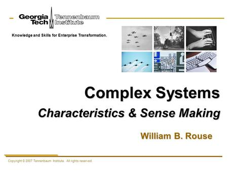 Copyright © 2007 Tennenbaum Institute. All rights reserved. Knowledge and Skills for Enterprise Transformation. Complex Systems Characteristics & Sense.