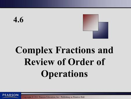 Copyright © 2011 Pearson Education, Inc. Publishing as Prentice Hall. 4.6 Complex Fractions and Review of Order of Operations.