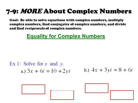 7-9: MORE About Complex Numbers Goal: Be able to solve equations with complex numbers, multiply complex numbers, find conjugates of complex numbers, and.