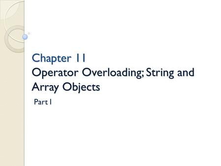 Chapter 11 Operator Overloading; String and Array Objects Chapter 11 Operator Overloading; String and Array Objects Part I.
