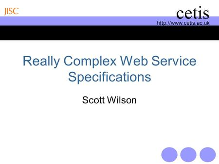 cetis Really Complex Web Service Specifications Scott Wilson.