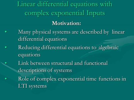 Linear differential equations with complex exponential Inputs Motivation: Many physical systems are described by linear differential equations Many physical.