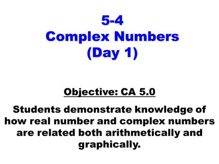 5-4 Complex Numbers (Day 1) Objective: CA 5.0 Students demonstrate knowledge of how real number and complex numbers are related both arithmetically and.