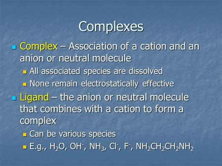 Complexes Complex – Association of a cation and an anion or neutral molecule Complex – Association of a cation and an anion or neutral molecule All associated.