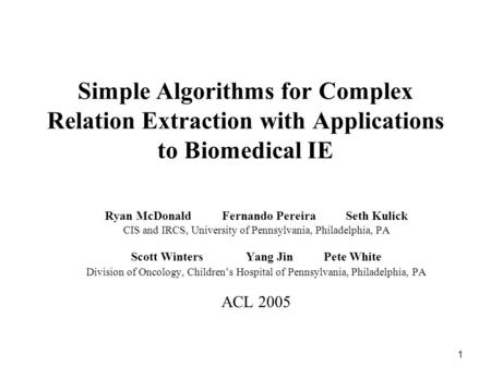 1 Simple Algorithms for Complex Relation Extraction with Applications to Biomedical IE Ryan McDonald Fernando Pereira Seth Kulick CIS and IRCS, University.