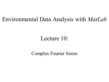 Environmental Data Analysis with MatLab Lecture 10: Complex Fourier Series.