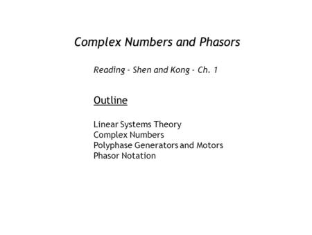 Complex Numbers and Phasors Outline Linear Systems Theory Complex Numbers Polyphase Generators and Motors Phasor Notation Reading - Shen and Kong - Ch.