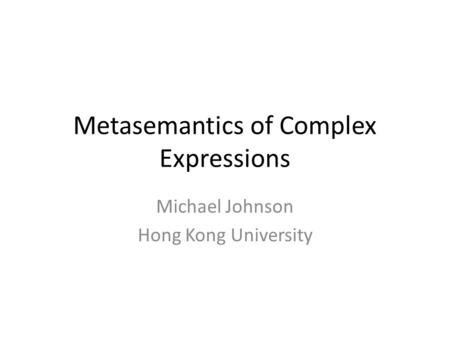 Metasemantics of Complex Expressions Michael Johnson Hong Kong University.