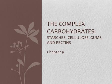 Chapter 9 THE COMPLEX CARBOHYDRATES: STARCHES, CELLULOSE, GUMS, AND PECTINS.
