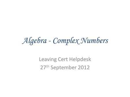 Algebra - Complex Numbers Leaving Cert Helpdesk 27 th September 2012.
