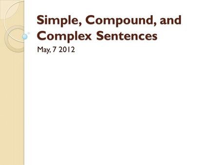 Simple, Compound, and Complex Sentences May, 7 2012.