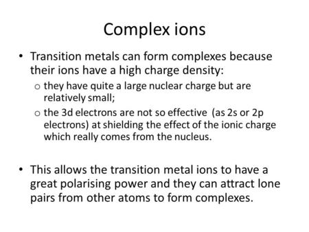 Complex ions Transition metals can form complexes because their ions have a high charge density: o they have quite a large nuclear charge but are relatively.