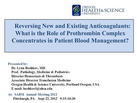Reversing New and Existing Anticoagulants: What is the Role of Prothrombin Complex Concentrates in Patient Blood Management? Presented by: Dr. Lynn Boshkov,