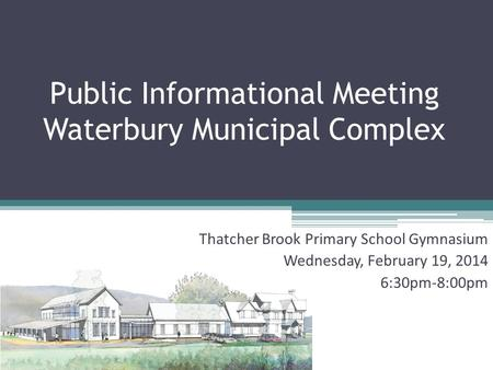 Public Informational Meeting Waterbury Municipal Complex Thatcher Brook Primary School Gymnasium Wednesday, February 19, 2014 6:30pm-8:00pm.