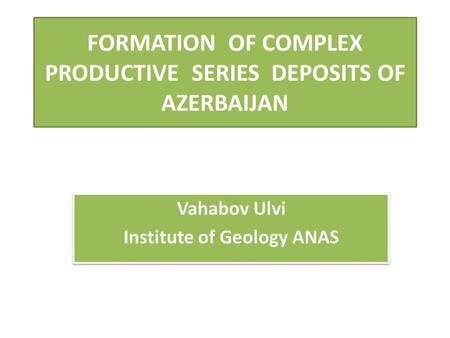 FORMATION OF COMPLEX PRODUCTIVE SERIES DEPOSITS OF AZERBAIJAN Vahabov Ulvi Institute of Geology ANAS Vahabov Ulvi Institute of Geology ANAS.