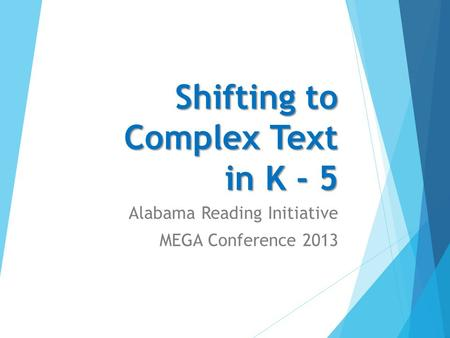 Shifting to Complex Text in K - 5 Alabama Reading Initiative MEGA Conference 2013.