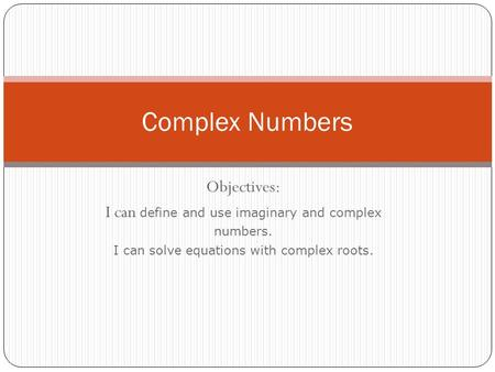 Objectives: I can define and use imaginary and complex numbers. I can solve equations with complex roots. Complex Numbers.