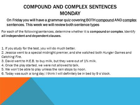 COMPOUND AND COMPLEX SENTENCES MONDAY On Friday you will have a grammar quiz covering BOTH compound AND complex sentences. This week we will review both.