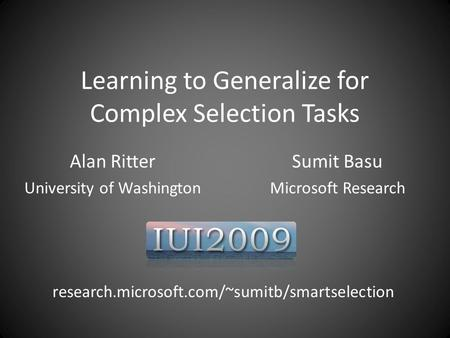 Learning to Generalize for Complex Selection Tasks Alan Ritter University of Washington Sumit Basu Microsoft Research research.microsoft.com/~sumitb/smartselection.
