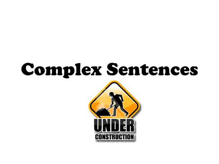 Complex Sentences. Contain one independent clause Contain one dependent clause.