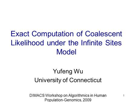 Exact Computation of Coalescent Likelihood under the Infinite Sites Model Yufeng Wu University of Connecticut DIMACS Workshop on Algorithmics in Human.