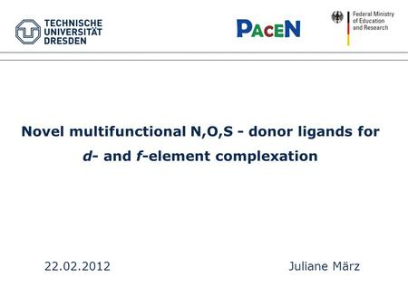 Novel multifunctional N,O,S - donor ligands for d- and f-element complexation 22.02.2012Juliane März.