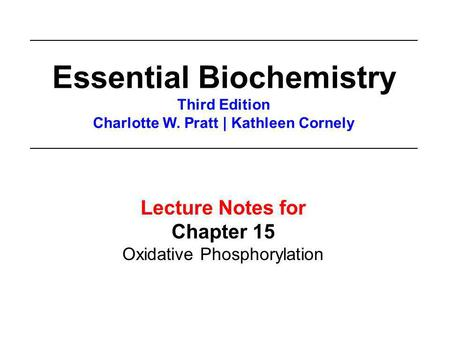 Lecture Notes for Chapter 15 Oxidative Phosphorylation Essential Biochemistry Third Edition Charlotte W. Pratt | Kathleen Cornely.