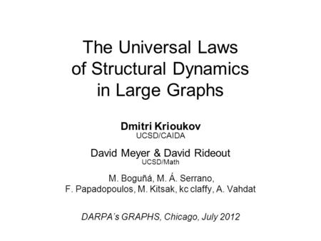 The Universal Laws of Structural Dynamics in Large Graphs Dmitri Krioukov UCSD/CAIDA David Meyer & David Rideout UCSD/Math M. Boguñá, M. Á. Serrano, F.