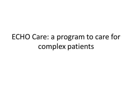 ECHO Care: a program to care for complex patients.