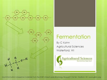 Fermentation By C Kohn Agricultural Sciences Waterford, WI Most information is based on materials from the DOEs Great Lakes Bioenergy Research Center,