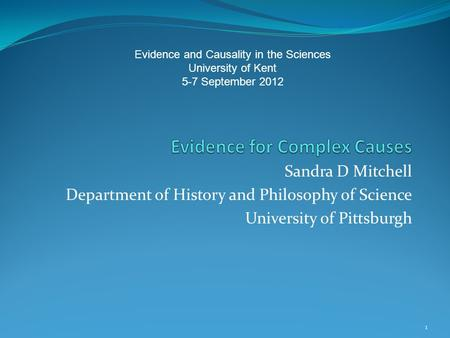 Sandra D Mitchell Department of History and Philosophy of Science University of Pittsburgh 1 Evidence and Causality in the Sciences University of Kent.