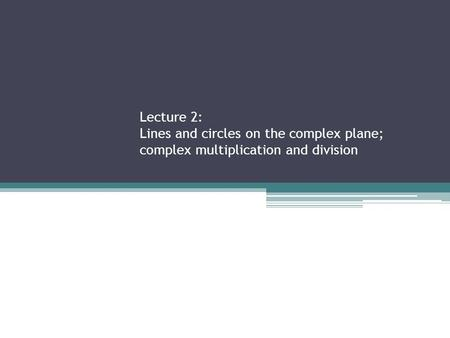 Lecture 2: Lines and circles on the complex plane; complex multiplication and division.