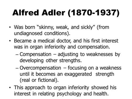 "Alfred Adler (1870-1937) Was born ""skinny, weak, and sickly"" (from undiagnosed conditions). Became a medical doctor, and his first interest was in organ."
