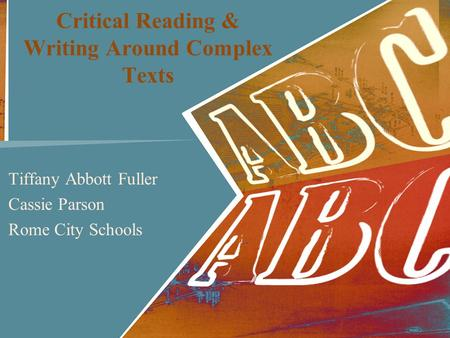 Critical Reading & Writing Around Complex Texts Tiffany Abbott Fuller Cassie Parson Rome City Schools.