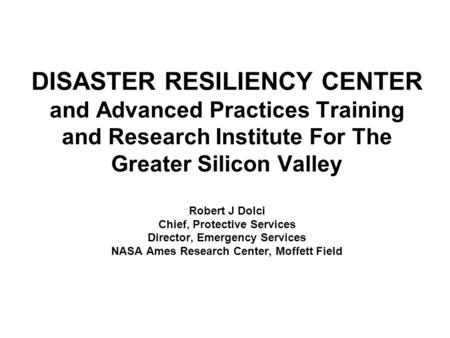 DISASTER RESILIENCY CENTER and Advanced Practices Training and Research Institute For The Greater Silicon Valley Robert J Dolci Chief, Protective Services.