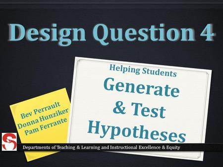 Helping Students Generate & Test Hypotheses Bev Perrault Donna Hunziker Pam Ferrante Design Question 4 Departments of Teaching & Learning and Instructional.