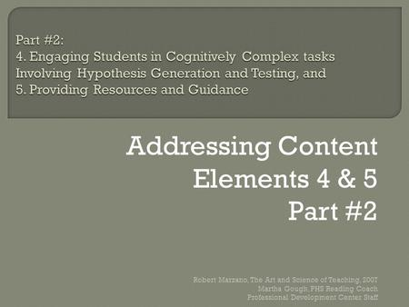 Addressing Content Elements 4 & 5 Part #2 Robert Marzano, The Art and Science of Teaching, 2007 Martha Gough, PHS Reading Coach Professional Development.