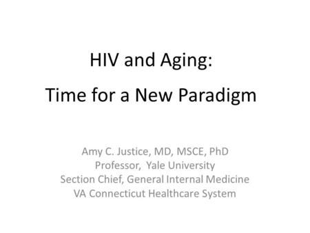 HIV and Aging: a Time for a New Paradigm Amy C. Justice, MD, MSCE, PhD Professor, Yale University Section Chief, General Internal Medicine VA Connecticut.