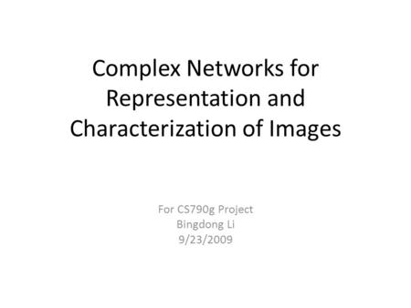 Complex Networks for Representation and Characterization of Images For CS790g Project Bingdong Li 9/23/2009.