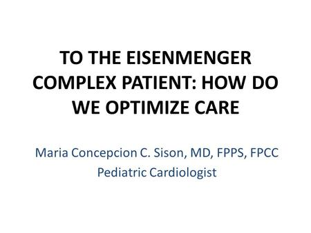 TO THE EISENMENGER COMPLEX PATIENT: HOW DO WE OPTIMIZE CARE Maria Concepcion C. Sison, MD, FPPS, FPCC Pediatric Cardiologist.