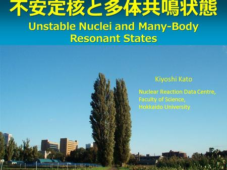 Unstable Nuclei and Many-Body Resonant States Unstable Nuclei and Many-Body Resonant States Kiyoshi Kato Nuclear Reaction Data Centre, Faculty of Science,