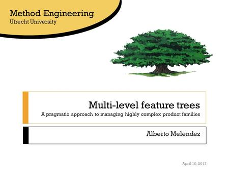 Multi-level feature trees A pragmatic approach to managing highly complex product families Alberto Melendez Method Engineering Utrecht University April.